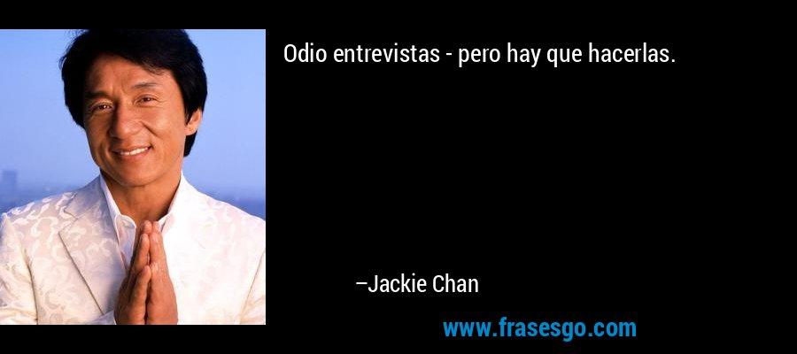 Odio entrevistas - pero hay que hacerlas. – Jackie Chan