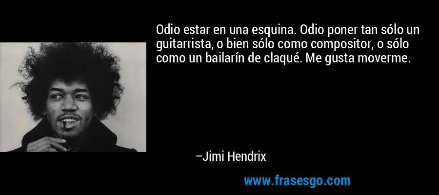 Odio estar en una esquina. Odio poner tan sólo un guitarrista, o bien sólo como compositor, o sólo como un bailarín de claqué. Me gusta moverme. – Jimi Hendrix