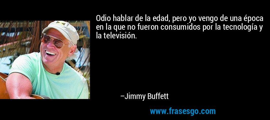 Odio hablar de la edad, pero yo vengo de una época en la que no fueron consumidos por la tecnología y la televisión. – Jimmy Buffett
