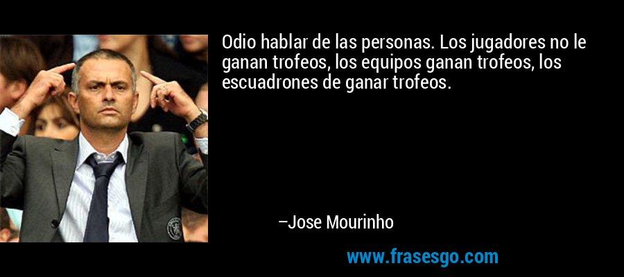 Odio hablar de las personas. Los jugadores no le ganan trofeos, los equipos ganan trofeos, los escuadrones de ganar trofeos. – Jose Mourinho