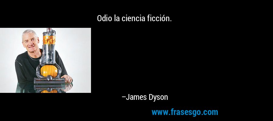 Odio la ciencia ficción. – James Dyson