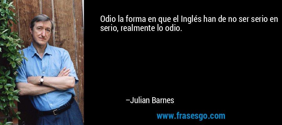 Odio la forma en que el Inglés han de no ser serio en serio, realmente lo odio. – Julian Barnes