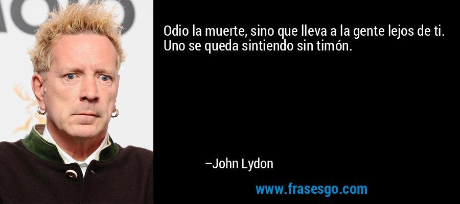 Odio la muerte, sino que lleva a la gente lejos de ti. Uno se queda sintiendo sin timón. – John Lydon