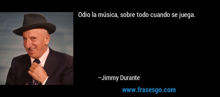 Odio la música, sobre todo cuando se juega. – Jimmy Durante