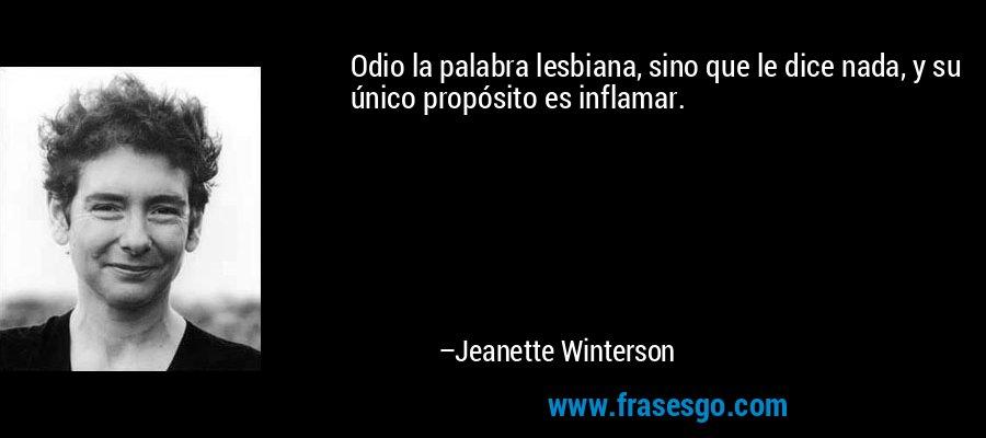 Odio la palabra lesbiana, sino que le dice nada, y su único propósito es inflamar. – Jeanette Winterson