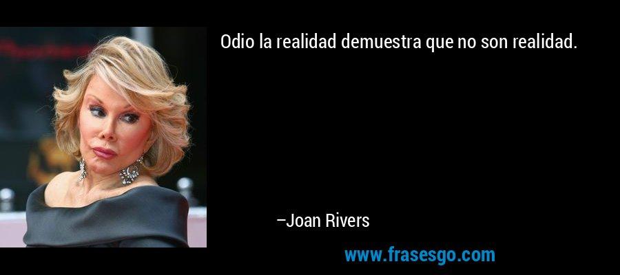 Odio la realidad demuestra que no son realidad. – Joan Rivers
