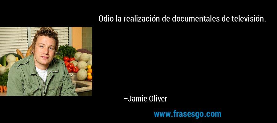 Odio la realización de documentales de televisión. – Jamie Oliver