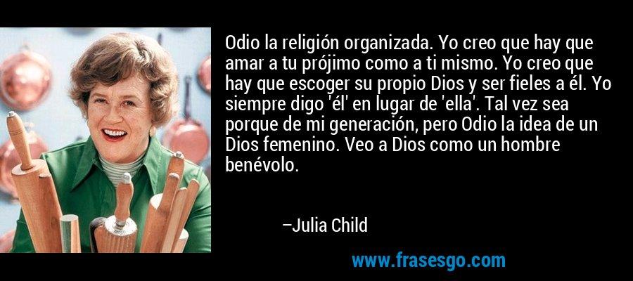 Odio la religión organizada. Yo creo que hay que amar a tu prójimo como a ti mismo. Yo creo que hay que escoger su propio Dios y ser fieles a él. Yo siempre digo 'él' en lugar de 'ella'. Tal vez sea porque de mi generación, pero Odio la idea de un Dios femenino. Veo a Dios como un hombre benévolo. – Julia Child