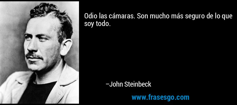 Odio las cámaras. Son mucho más seguro de lo que soy todo. – John Steinbeck