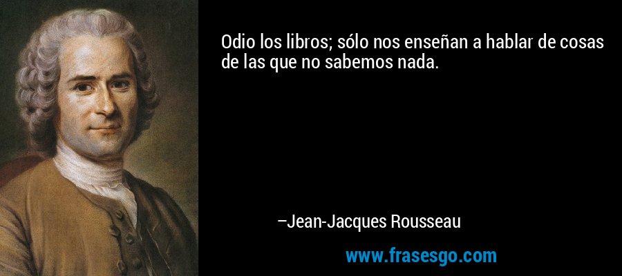 Odio los libros; sólo nos enseñan a hablar de cosas de las que no sabemos nada. – Jean-Jacques Rousseau