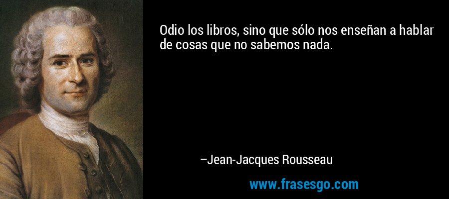 Odio los libros, sino que sólo nos enseñan a hablar de cosas que no sabemos nada. – Jean-Jacques Rousseau
