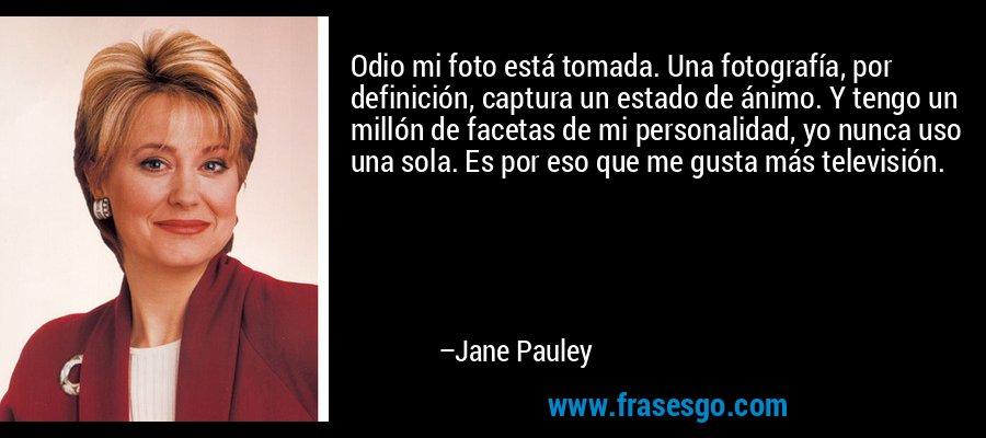 Odio mi foto está tomada. Una fotografía, por definición, captura un estado de ánimo. Y tengo un millón de facetas de mi personalidad, yo nunca uso una sola. Es por eso que me gusta más televisión. – Jane Pauley