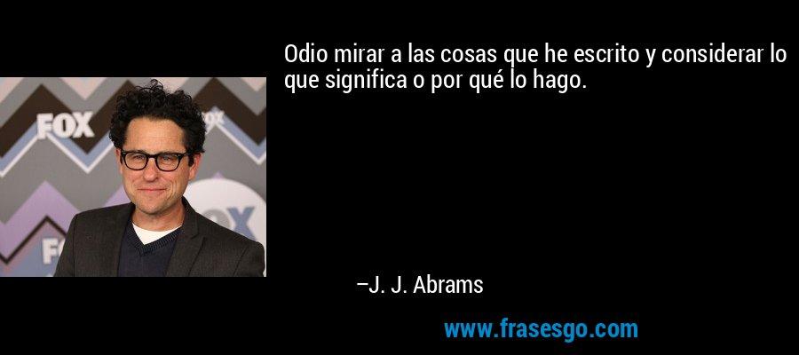 Odio mirar a las cosas que he escrito y considerar lo que significa o por qué lo hago. – J. J. Abrams