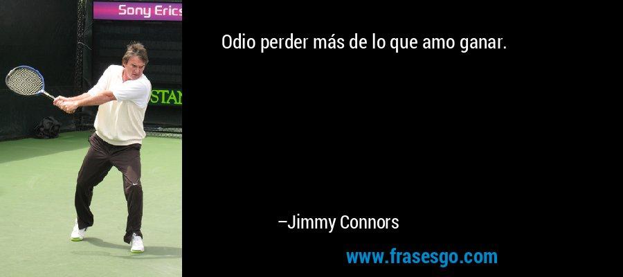 Odio perder más de lo que amo ganar. – Jimmy Connors