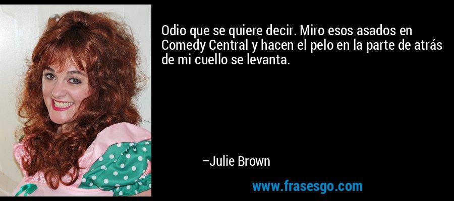 Odio que se quiere decir. Miro esos asados en Comedy Central y hacen el pelo en la parte de atrás de mi cuello se levanta. – Julie Brown