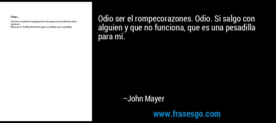 Odio ser el rompecorazones. Odio. Si salgo con alguien y que no funciona, que es una pesadilla para mí. – John Mayer