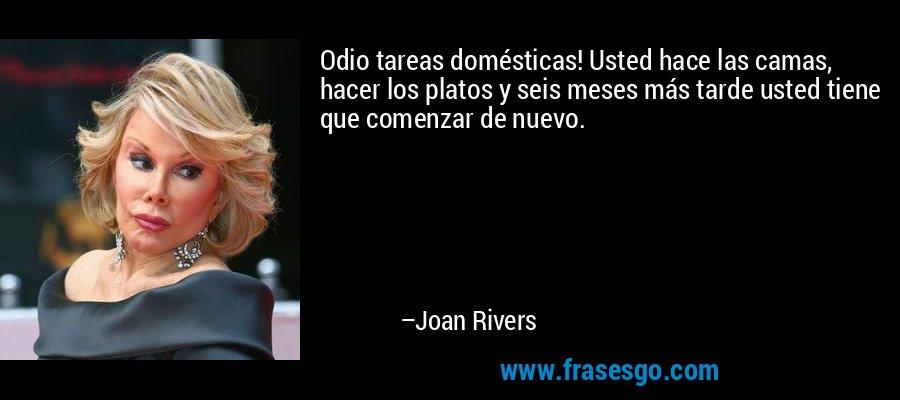 Odio tareas domésticas! Usted hace las camas, hacer los platos y seis meses más tarde usted tiene que comenzar de nuevo. – Joan Rivers