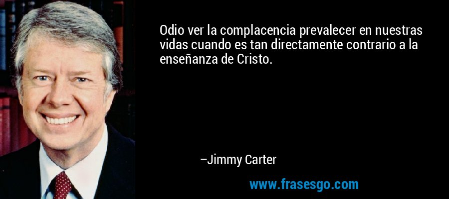 Odio ver la complacencia prevalecer en nuestras vidas cuando es tan directamente contrario a la enseñanza de Cristo. – Jimmy Carter