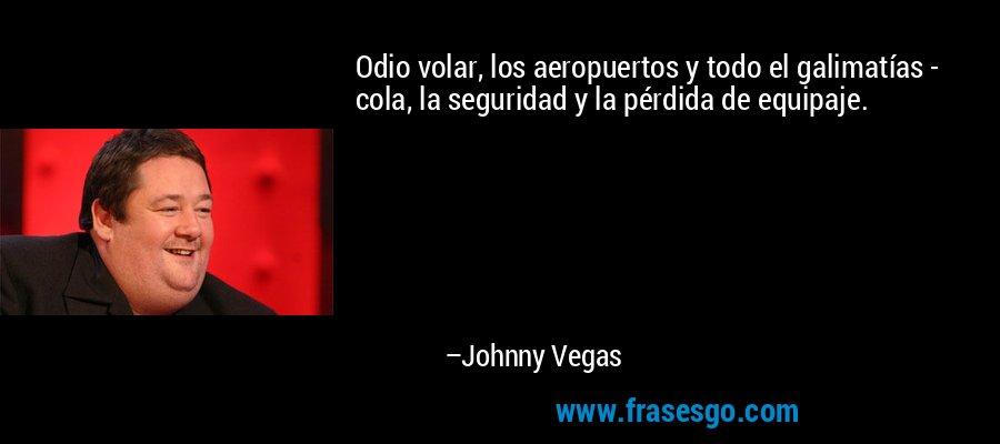Odio volar, los aeropuertos y todo el galimatías - cola, la seguridad y la pérdida de equipaje. – Johnny Vegas