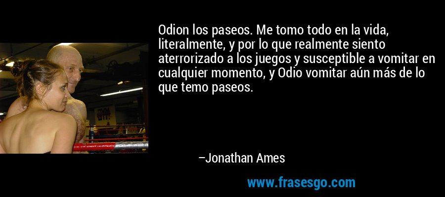 Odion los paseos. Me tomo todo en la vida, literalmente, y por lo que realmente siento aterrorizado a los juegos y susceptible a vomitar en cualquier momento, y Odio vomitar aún más de lo que temo paseos. – Jonathan Ames