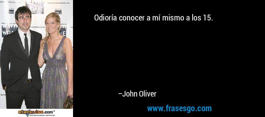 Odioría conocer a mí mismo a los 15. – John Oliver