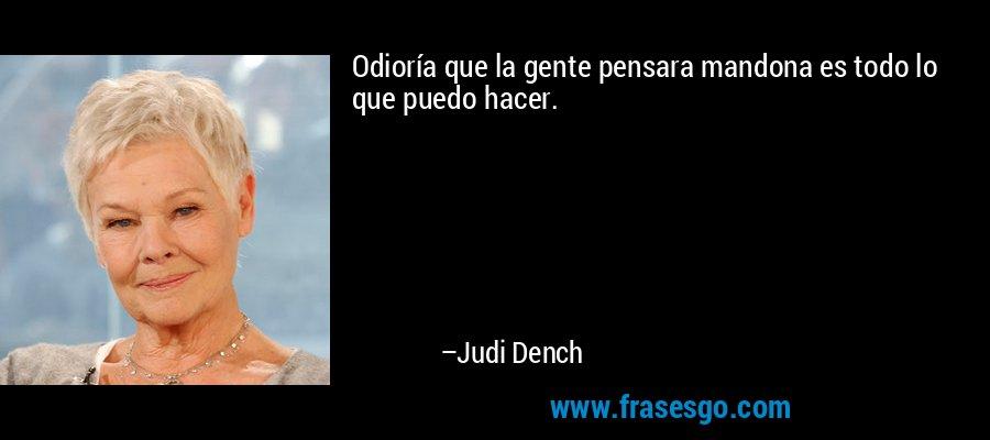Odioría que la gente pensara mandona es todo lo que puedo hacer. – Judi Dench