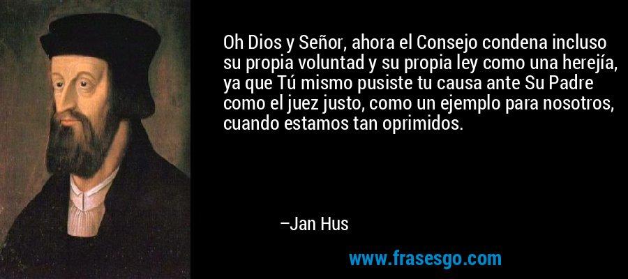 Oh Dios y Señor, ahora el Consejo condena incluso su propia voluntad y su propia ley como una herejía, ya que Tú mismo pusiste tu causa ante Su Padre como el juez justo, como un ejemplo para nosotros, cuando estamos tan oprimidos. – Jan Hus