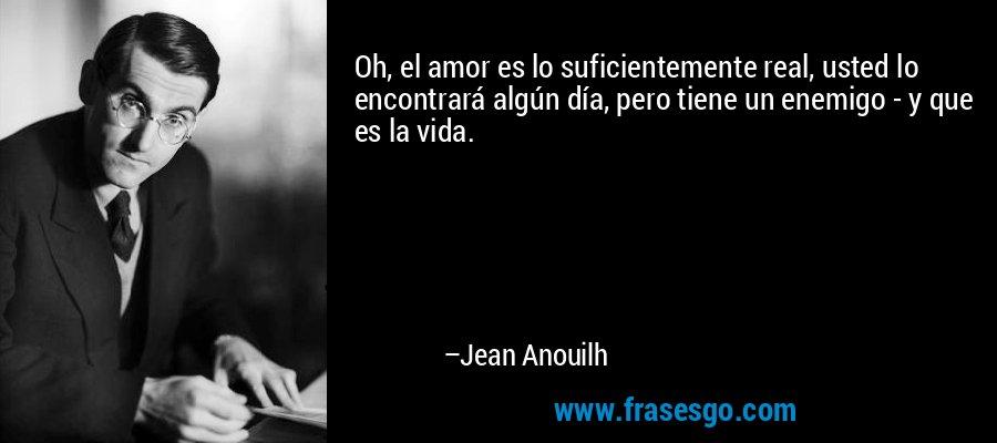 Oh, el amor es lo suficientemente real, usted lo encontrará algún día, pero tiene un enemigo - y que es la vida. – Jean Anouilh