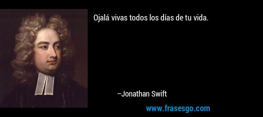 Ojalá vivas todos los días de tu vida. – Jonathan Swift