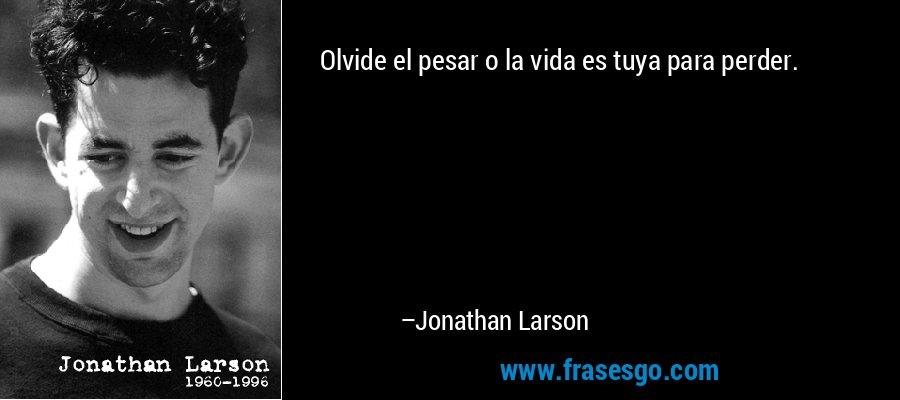 Olvide el pesar o la vida es tuya para perder. – Jonathan Larson