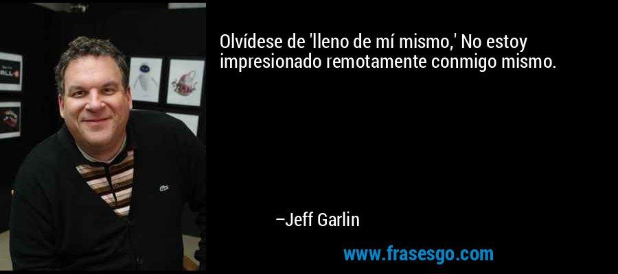 Olvídese de 'lleno de mí mismo,' No estoy impresionado remotamente conmigo mismo. – Jeff Garlin
