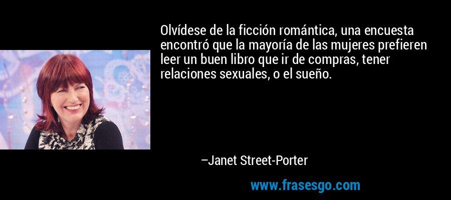 Olvídese de la ficción romántica, una encuesta encontró que la mayoría de las mujeres prefieren leer un buen libro que ir de compras, tener relaciones sexuales, o el sueño. – Janet Street-Porter