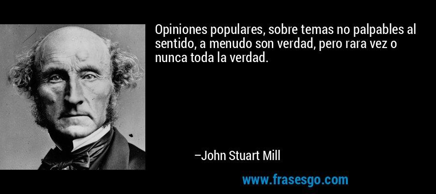 Opiniones populares, sobre temas no palpables al sentido, a menudo son verdad, pero rara vez o nunca toda la verdad. – John Stuart Mill