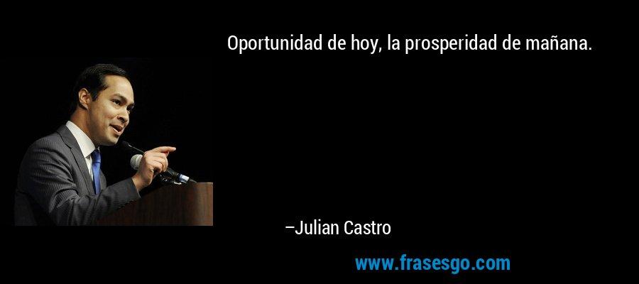 Oportunidad de hoy, la prosperidad de mañana. – Julian Castro