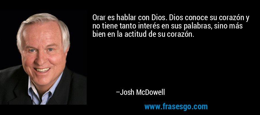 Orar es hablar con Dios. Dios conoce su corazón y no tiene tanto interés en sus palabras, sino más bien en la actitud de su corazón. – Josh McDowell