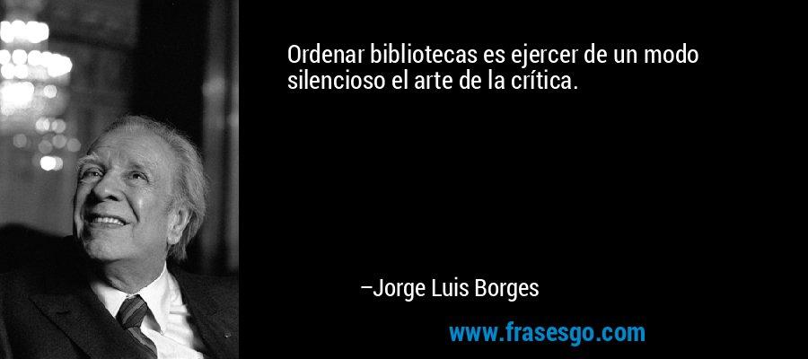 Ordenar bibliotecas es ejercer de un modo silencioso el arte de la crítica. – Jorge Luis Borges
