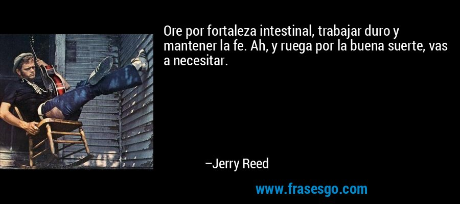 Ore por fortaleza intestinal, trabajar duro y mantener la fe. Ah, y ruega por la buena suerte, vas a necesitar. – Jerry Reed
