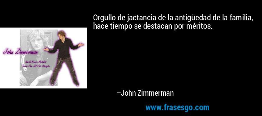 Orgullo de jactancia de la antigüedad de la familia, hace tiempo se destacan por méritos. – John Zimmerman