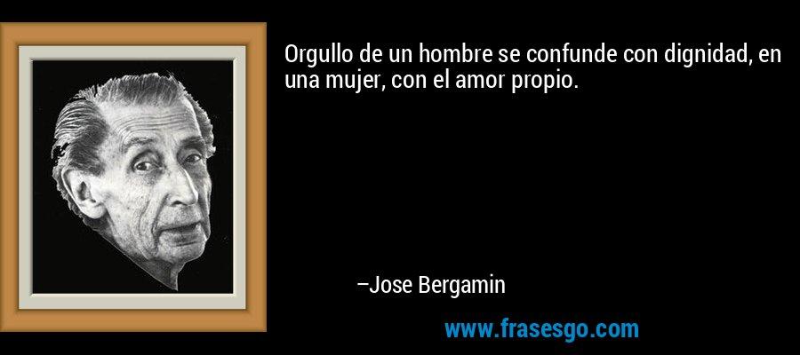 Orgullo de un hombre se confunde con dignidad, en una mujer, con el amor propio. – Jose Bergamin