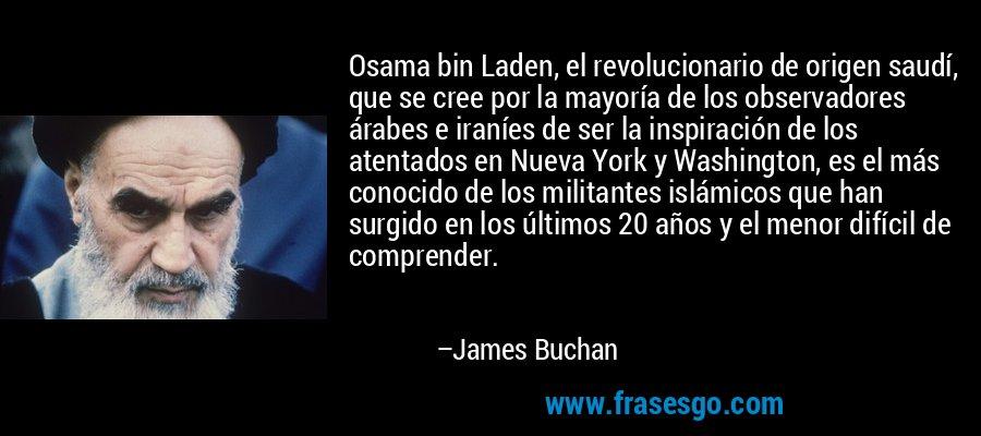 Osama bin Laden, el revolucionario de origen saudí, que se cree por la mayoría de los observadores árabes e iraníes de ser la inspiración de los atentados en Nueva York y Washington, es el más conocido de los militantes islámicos que han surgido en los últimos 20 años y el menor difícil de comprender. – James Buchan