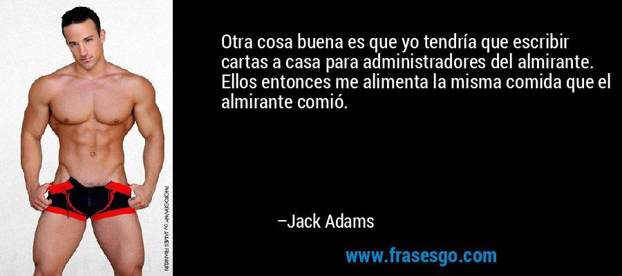 Otra cosa buena es que yo tendría que escribir cartas a casa para administradores del almirante. Ellos entonces me alimenta la misma comida que el almirante comió. – Jack Adams