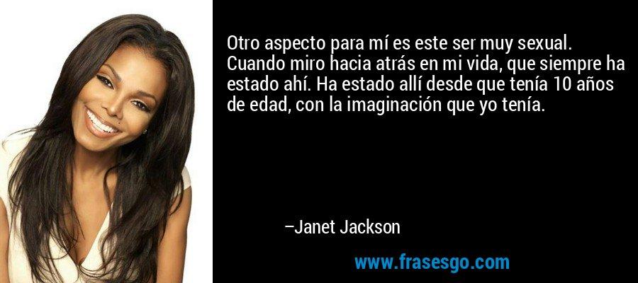 Otro aspecto para mí es este ser muy sexual. Cuando miro hacia atrás en mi vida, que siempre ha estado ahí. Ha estado allí desde que tenía 10 años de edad, con la imaginación que yo tenía. – Janet Jackson
