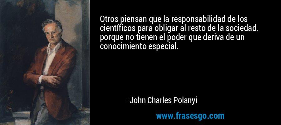 Otros piensan que la responsabilidad de los científicos para obligar al resto de la sociedad, porque no tienen el poder que deriva de un conocimiento especial. – John Charles Polanyi