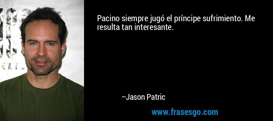 Pacino siempre jugó el príncipe sufrimiento. Me resulta tan interesante. – Jason Patric