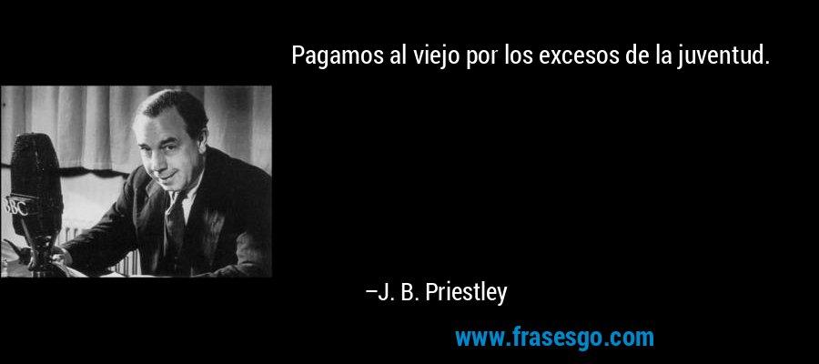 Pagamos al viejo por los excesos de la juventud. – J. B. Priestley