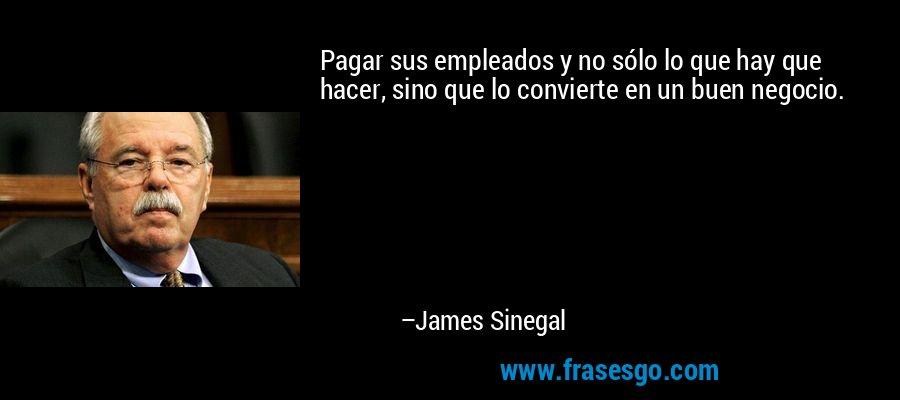Pagar sus empleados y no sólo lo que hay que hacer, sino que lo convierte en un buen negocio. – James Sinegal