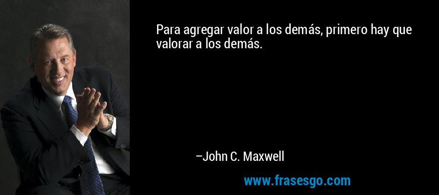 Para agregar valor a los demás, primero hay que valorar a los demás. – John C. Maxwell