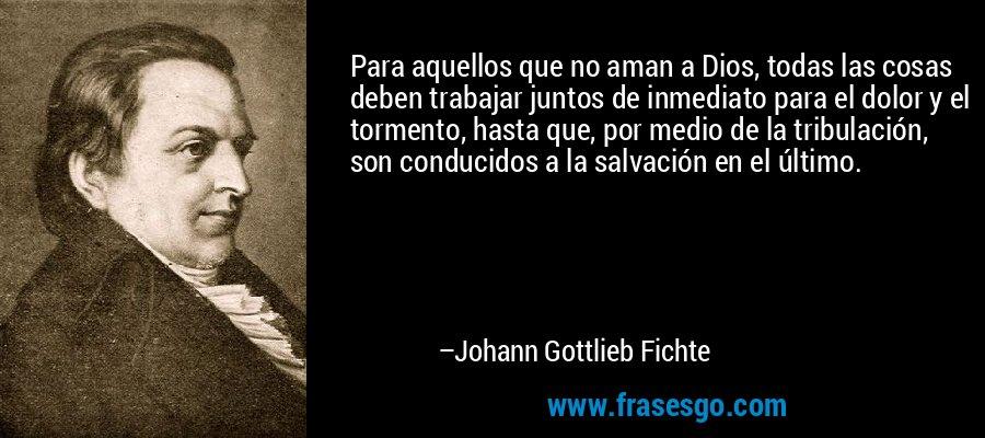 Para aquellos que no aman a Dios, todas las cosas deben trabajar juntos de inmediato para el dolor y el tormento, hasta que, por medio de la tribulación, son conducidos a la salvación en el último. – Johann Gottlieb Fichte