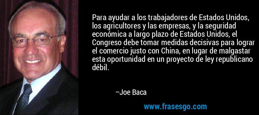 Para ayudar a los trabajadores de Estados Unidos, los agricultores y las empresas, y la seguridad económica a largo plazo de Estados Unidos, el Congreso debe tomar medidas decisivas para lograr el comercio justo con China, en lugar de malgastar esta oportunidad en un proyecto de ley republicano débil. – Joe Baca