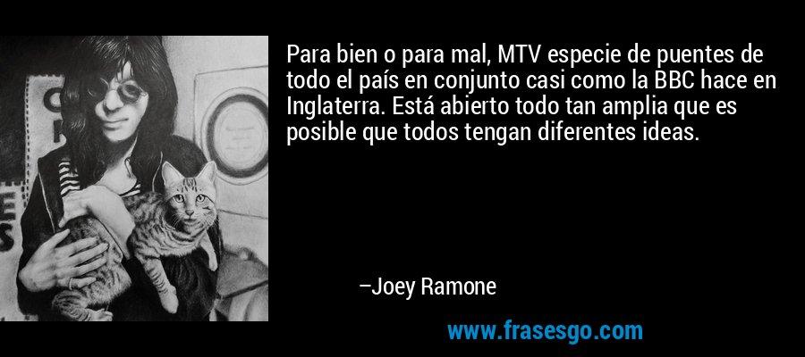 Para bien o para mal, MTV especie de puentes de todo el país en conjunto casi como la BBC hace en Inglaterra. Está abierto todo tan amplia que es posible que todos tengan diferentes ideas. – Joey Ramone